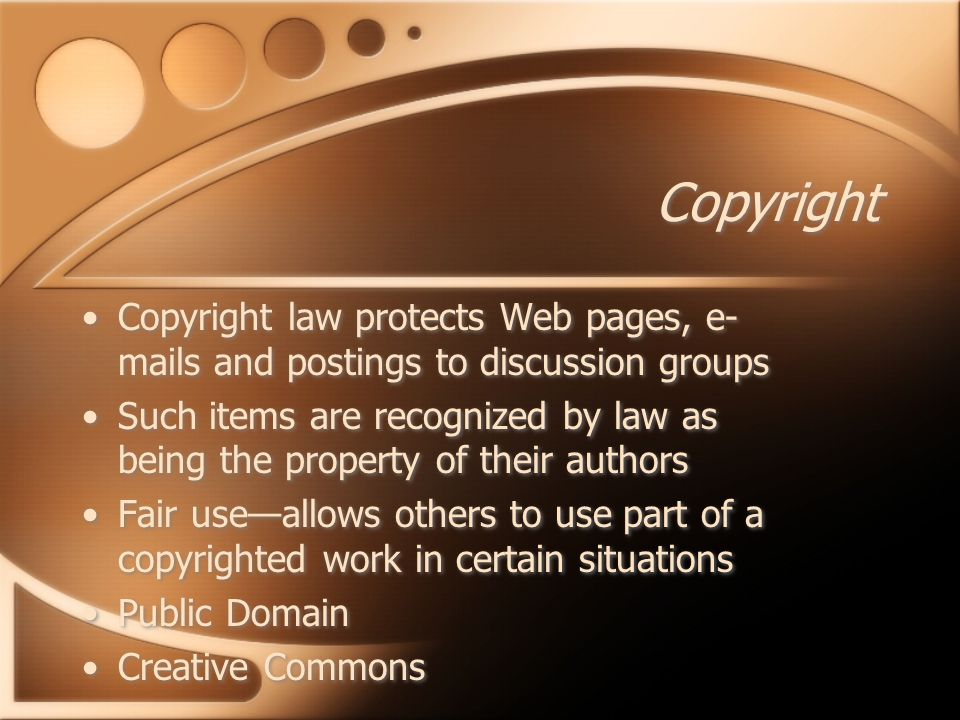 Copyright Copyright law protects Web pages, e- mails and postings to discussion groups Such items are recognized by law as being the property of their