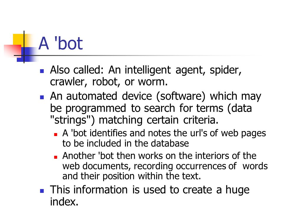 A bot Also called: An intelligent agent, spider, crawler, robot, or worm.