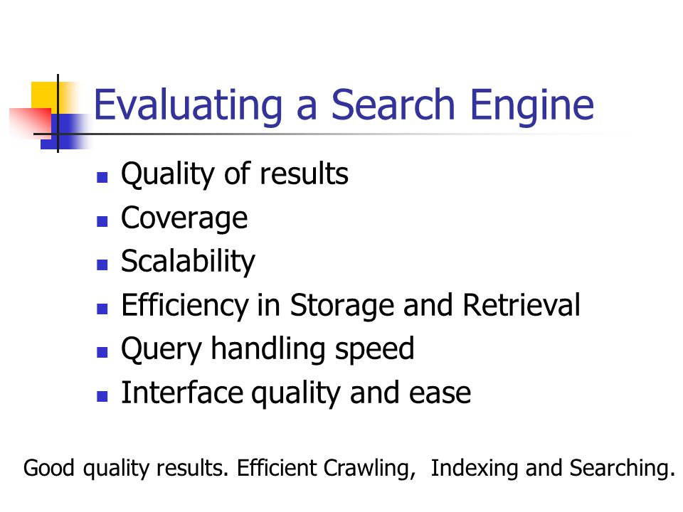 Evaluating a Search Engine Quality of results Coverage Scalability Efficiency in Storage and Retrieval Query handling speed Interface quality and ease Good quality results.