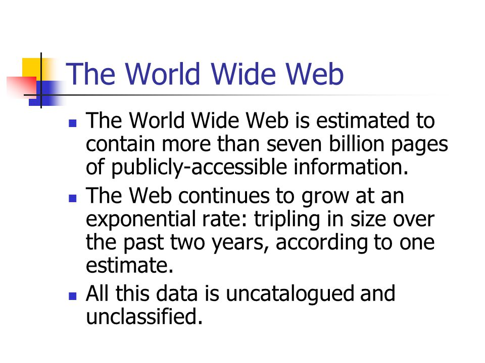 The World Wide Web The World Wide Web is estimated to contain more than seven billion pages of publicly-accessible information.