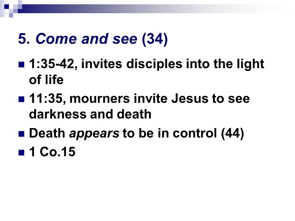 5. Come and see (34) 1:35-42, invites disciples into the light of life 11:35, mourners invite Jesus to see darkness and death Death appears to be in c