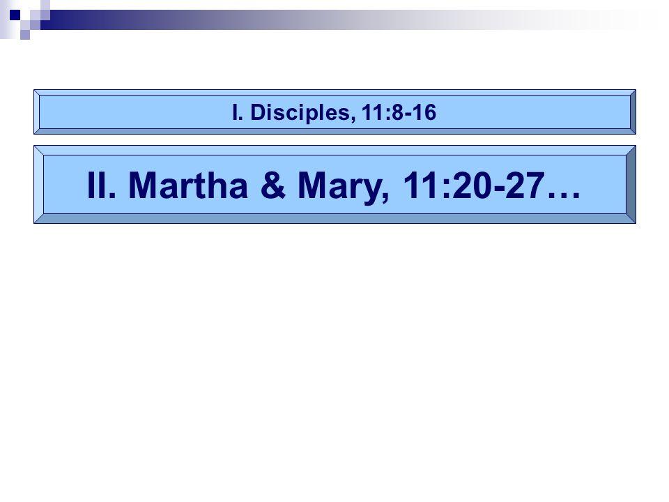 I. Disciples, 11:8-16 II. Martha & Mary, 11:20-27…