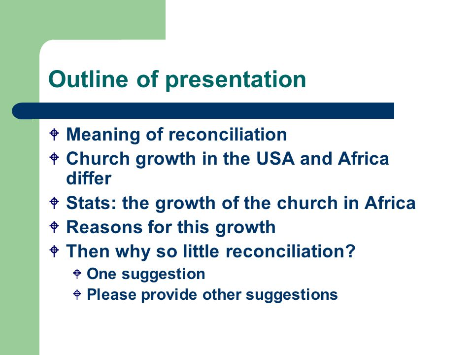 Outline of presentation  Meaning of reconciliation  Church growth in the USA and Africa differ  Stats: the growth of the church in Africa  Reasons for this growth  Then why so little reconciliation.