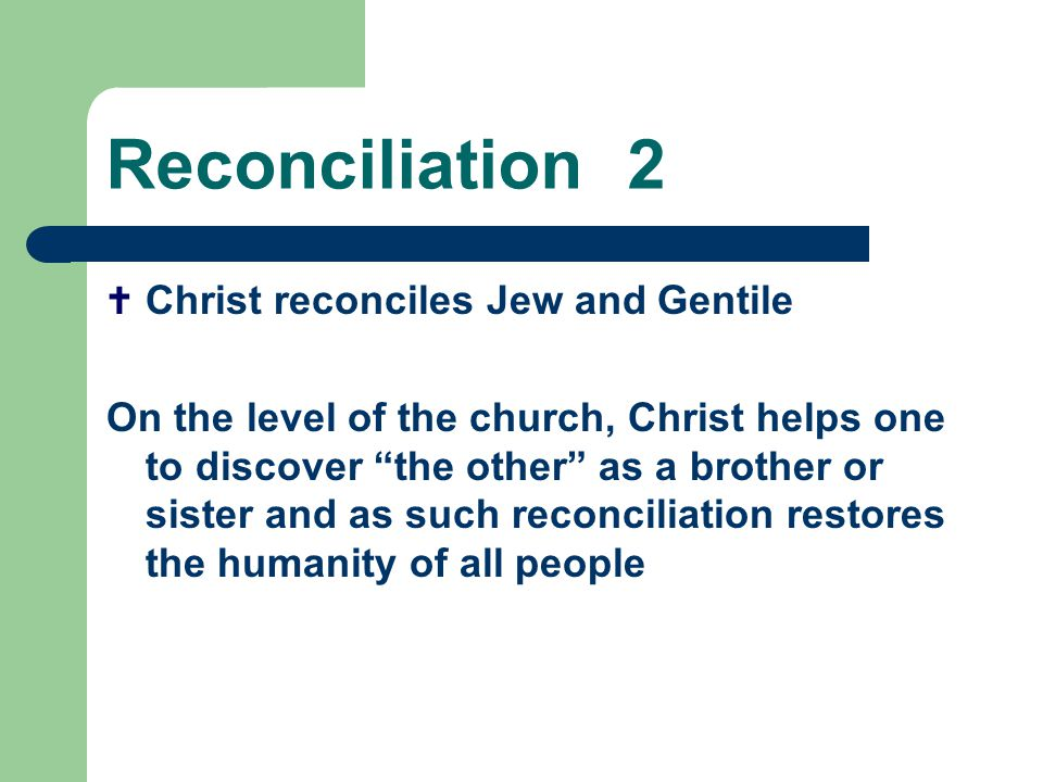 Reconciliation2  Christ reconciles Jew and Gentile On the level of the church, Christ helps one to discover the other as a brother or sister and as such reconciliation restores the humanity of all people