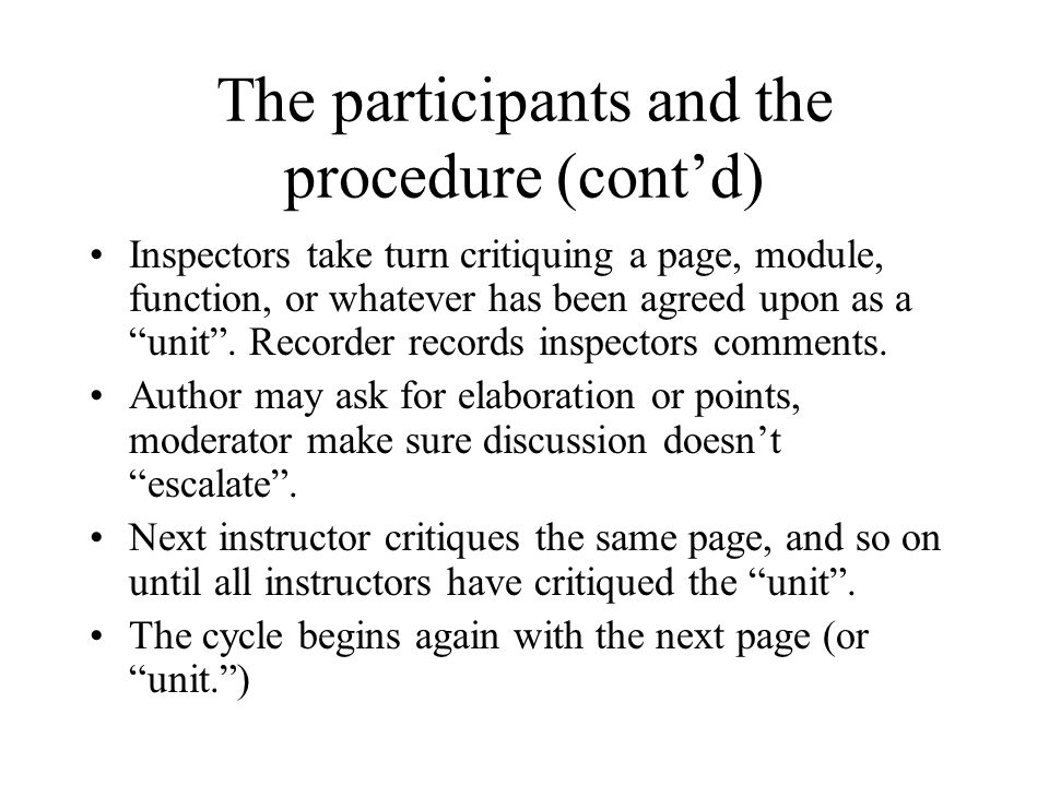 """The participants and the procedure (cont'd) Inspectors take turn critiquing a page, module, function, or whatever has been agreed upon as a """"unit"""". Re"""