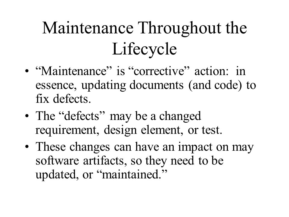 """Maintenance Throughout the Lifecycle """"Maintenance"""" is """"corrective"""" action: in essence, updating documents (and code) to fix defects. The """"defects"""" may"""