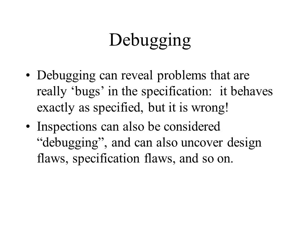 Debugging Debugging can reveal problems that are really 'bugs' in the specification: it behaves exactly as specified, but it is wrong! Inspections can