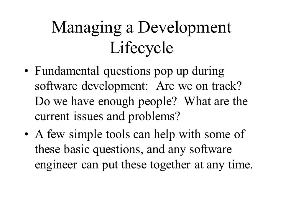 Managing a Development Lifecycle Fundamental questions pop up during software development: Are we on track? Do we have enough people? What are the cur
