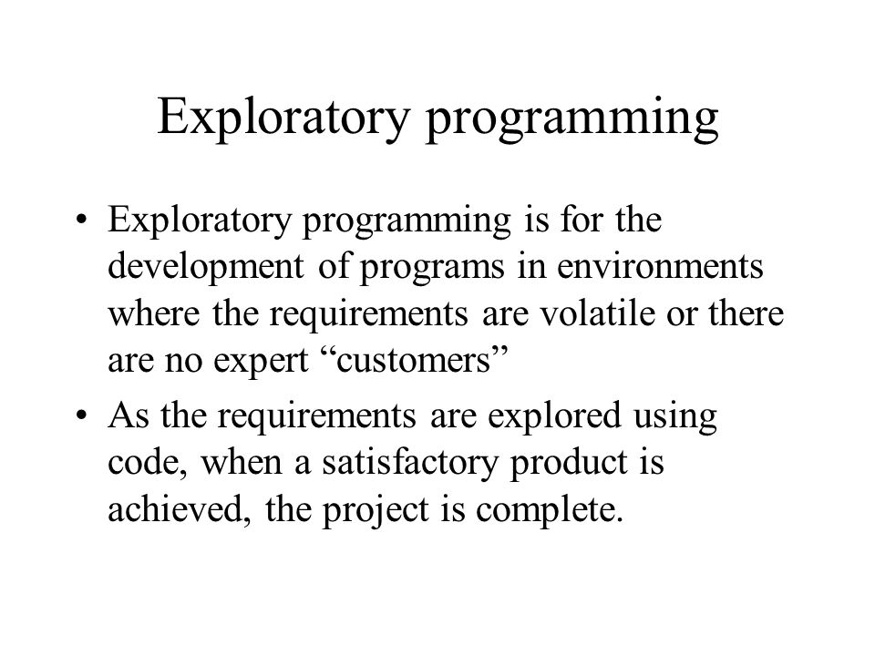 Exploratory programming Exploratory programming is for the development of programs in environments where the requirements are volatile or there are no