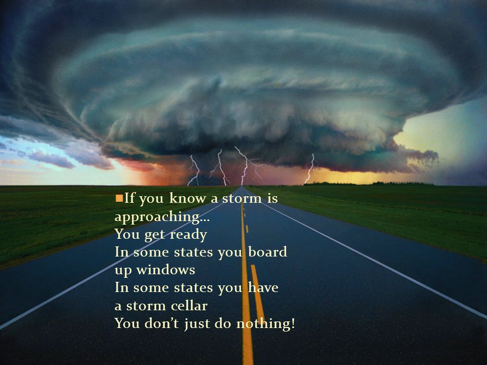 If you know a storm is approaching… You get ready In some states you board up windows In some states you have a storm cellar You don't just do nothing!