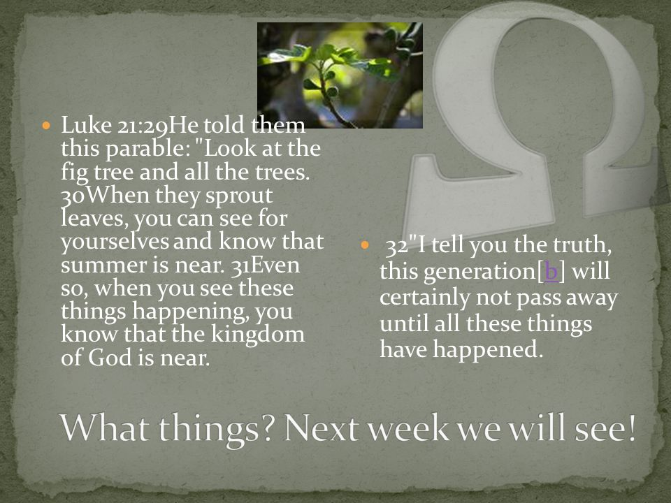 Luke 21:29He told them this parable: Look at the fig tree and all the trees.