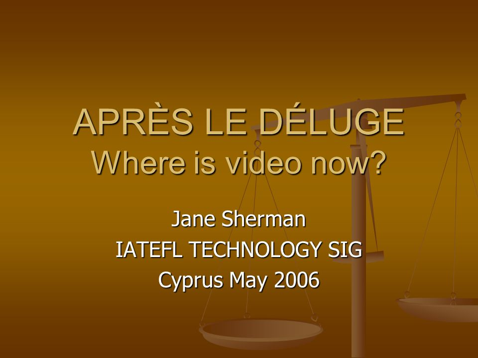 APRÈS LE DÉLUGE Where is video now? Jane Sherman IATEFL TECHNOLOGY SIG Cyprus May 2006