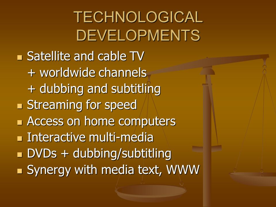 TECHNOLOGICAL DEVELOPMENTS Satellite and cable TV Satellite and cable TV + worldwide channels + dubbing and subtitling Streaming for speed Streaming for speed Access on home computers Access on home computers Interactive multi-media Interactive multi-media DVDs + dubbing/subtitling DVDs + dubbing/subtitling Synergy with media text, WWW Synergy with media text, WWW