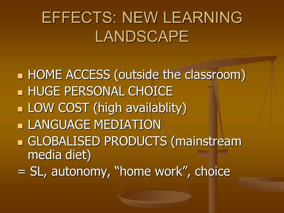 EFFECTS: NEW LEARNING LANDSCAPE HOME ACCESS (outside the classroom) HOME ACCESS (outside the classroom) HUGE PERSONAL CHOICE HUGE PERSONAL CHOICE LOW COST (high availablity) LOW COST (high availablity) LANGUAGE MEDIATION LANGUAGE MEDIATION GLOBALISED PRODUCTS (mainstream media diet) GLOBALISED PRODUCTS (mainstream media diet) = SL, autonomy, home work , choice