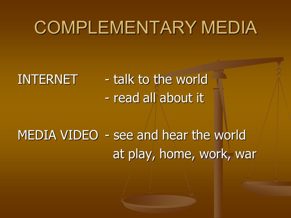 COMPLEMENTARY MEDIA INTERNET - talk to the world - read all about it - read all about it MEDIA VIDEO- see and hear the world at play, home, work, war at play, home, work, war