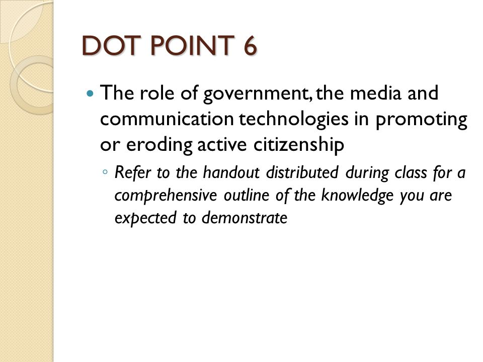 DOT POINT 6 The role of government, the media and communication technologies in promoting or eroding active citizenship ◦ Refer to the handout distrib