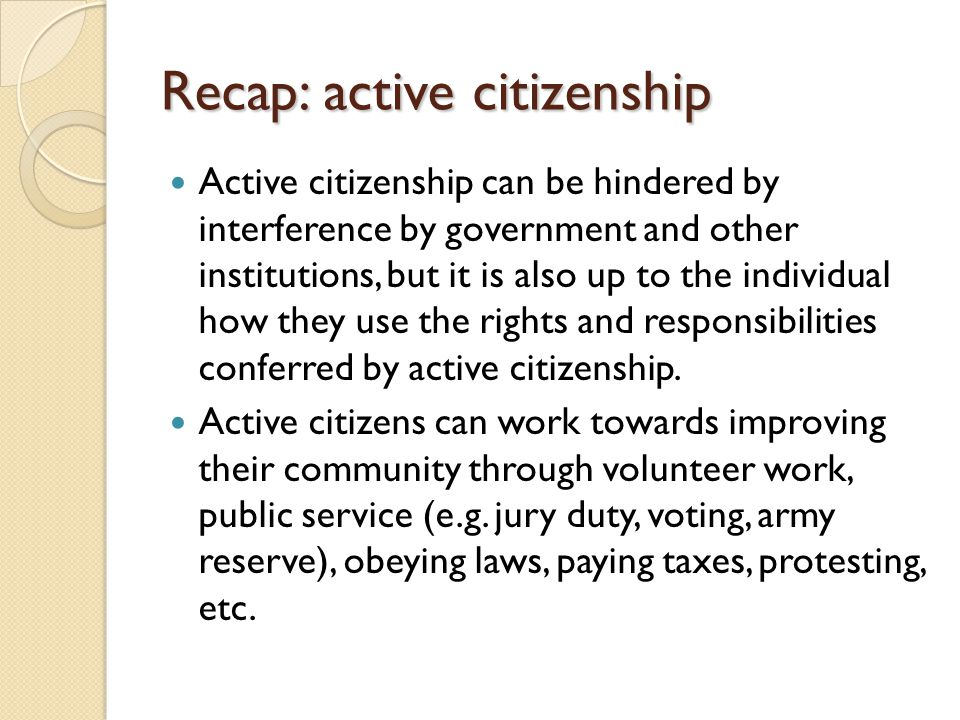 Recap: active citizenship Active citizenship can be hindered by interference by government and other institutions, but it is also up to the individual how they use the rights and responsibilities conferred by active citizenship.