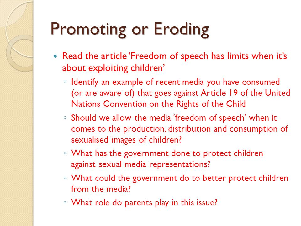 Promoting or Eroding Read the article 'Freedom of speech has limits when it's about exploiting children' ◦ Identify an example of recent media you have consumed (or are aware of) that goes against Article 19 of the United Nations Convention on the Rights of the Child ◦ Should we allow the media 'freedom of speech' when it comes to the production, distribution and consumption of sexualised images of children.