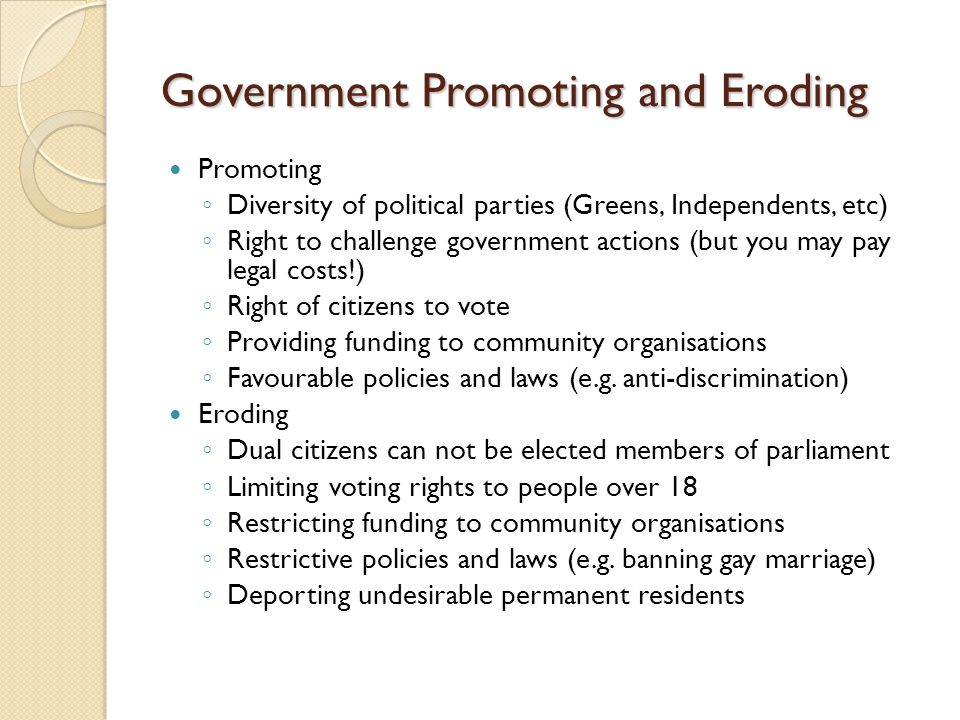 Government Promoting and Eroding Promoting ◦ Diversity of political parties (Greens, Independents, etc) ◦ Right to challenge government actions (but y