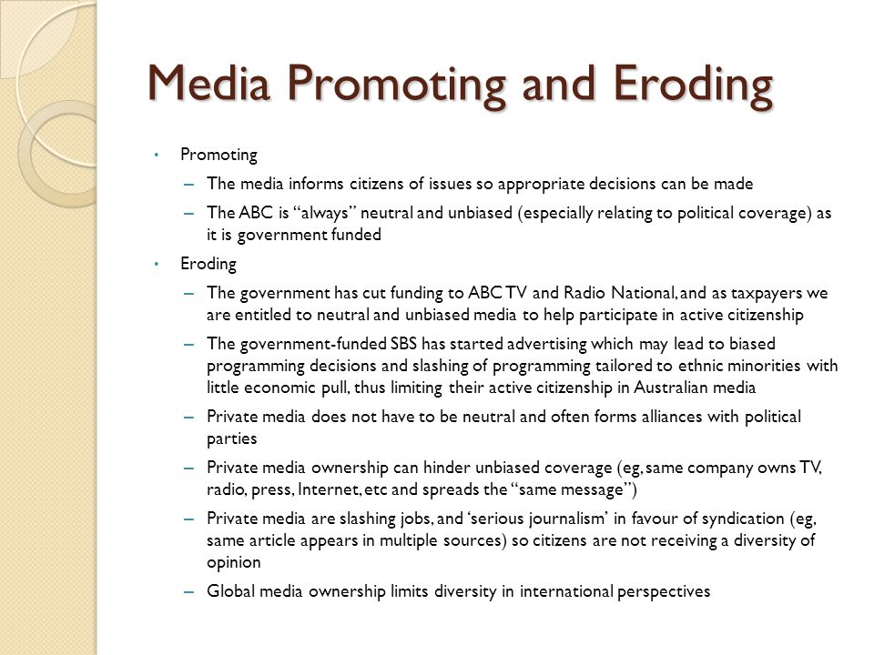 Media Promoting and Eroding Promoting – The media informs citizens of issues so appropriate decisions can be made – The ABC is always neutral and unbiased (especially relating to political coverage) as it is government funded Eroding – The government has cut funding to ABC TV and Radio National, and as taxpayers we are entitled to neutral and unbiased media to help participate in active citizenship – The government-funded SBS has started advertising which may lead to biased programming decisions and slashing of programming tailored to ethnic minorities with little economic pull, thus limiting their active citizenship in Australian media – Private media does not have to be neutral and often forms alliances with political parties – Private media ownership can hinder unbiased coverage (eg, same company owns TV, radio, press, Internet, etc and spreads the same message ) – Private media are slashing jobs, and 'serious journalism' in favour of syndication (eg, same article appears in multiple sources) so citizens are not receiving a diversity of opinion – Global media ownership limits diversity in international perspectives