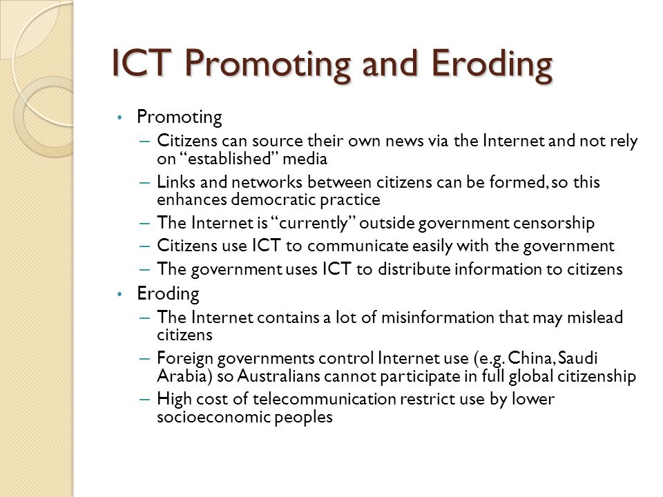 ICT Promoting and Eroding Promoting – Citizens can source their own news via the Internet and not rely on established media – Links and networks between citizens can be formed, so this enhances democratic practice – The Internet is currently outside government censorship – Citizens use ICT to communicate easily with the government – The government uses ICT to distribute information to citizens Eroding – The Internet contains a lot of misinformation that may mislead citizens – Foreign governments control Internet use (e.g.