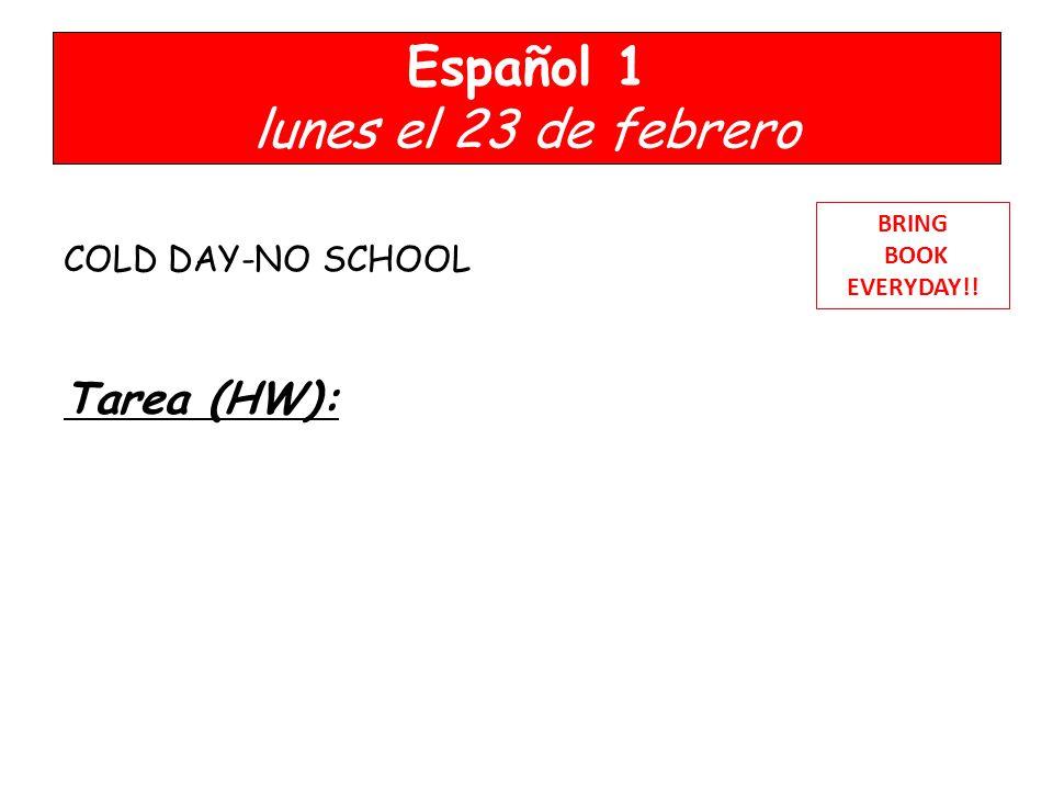 Español 1 lunes el 23 de febrero COLD DAY-NO SCHOOL Tarea (HW): BRING BOOK EVERYDAY!!
