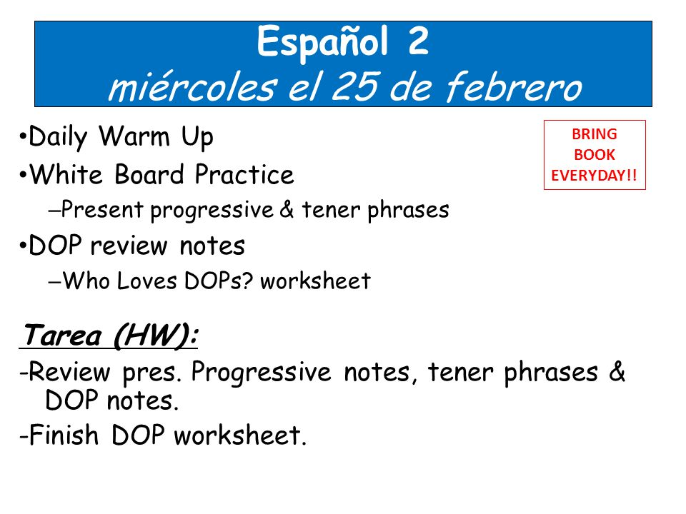 Español 2 miércoles el 25 de febrero Daily Warm Up White Board Practice – Present progressive & tener phrases DOP review notes – Who Loves DOPs.
