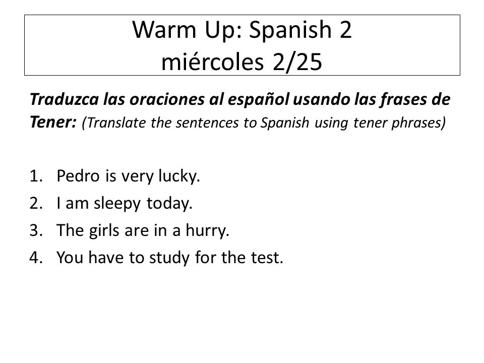 Warm Up: Spanish 2 miércoles 2/25 Traduzca las oraciones al español usando las frases de Tener: (Translate the sentences to Spanish using tener phrases) 1.Pedro is very lucky.