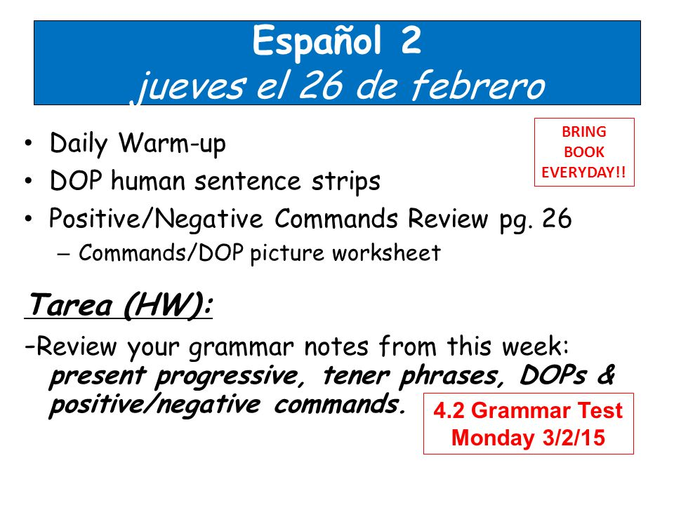 Español 2 jueves el 26 de febrero Daily Warm-up DOP human sentence strips Positive/Negative Commands Review pg.