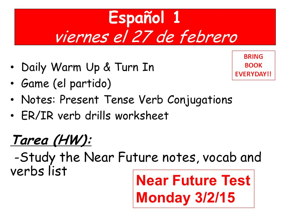 Español 1 viernes el 27 de febrero Daily Warm Up & Turn In Game (el partido) Notes: Present Tense Verb Conjugations ER/IR verb drills worksheet Tarea (HW): -Study the Near Future notes, vocab and verbs list BRING BOOK EVERYDAY!.