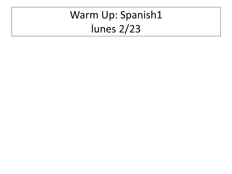 Warm Up: Spanish1 lunes 2/23