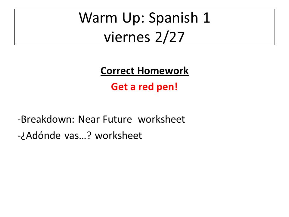 Warm Up: Spanish 1 viernes 2/27 Correct Homework Get a red pen.