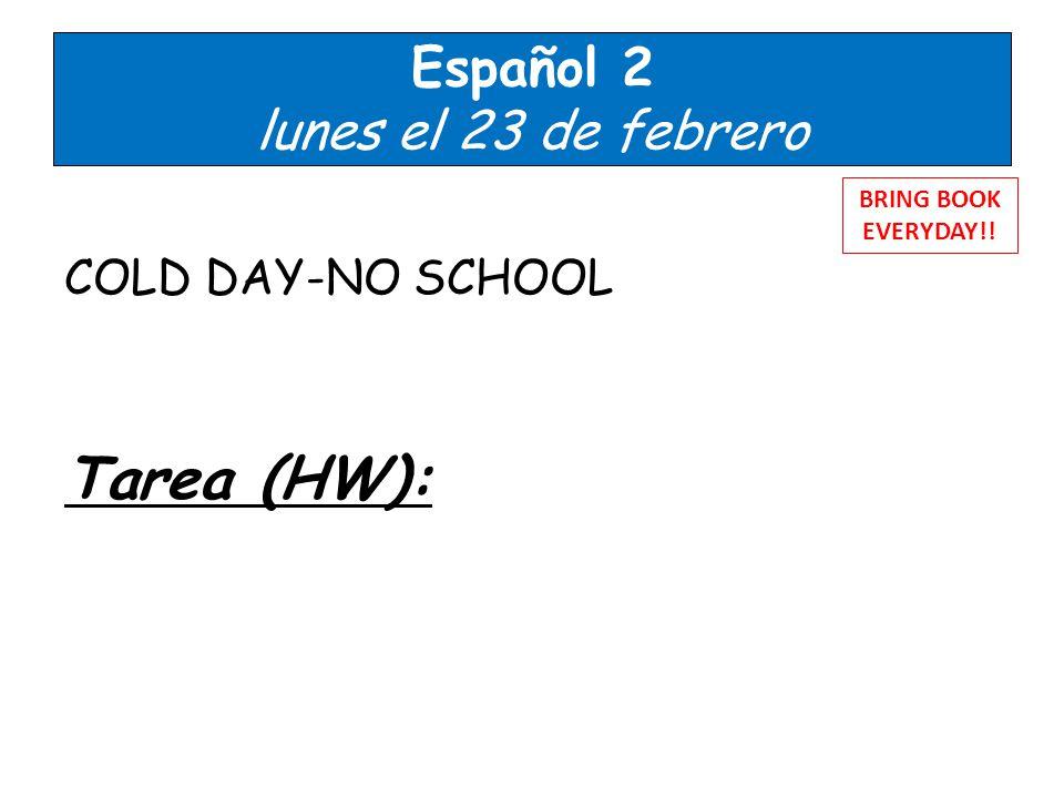 Español 2 lunes el 23 de febrero COLD DAY-NO SCHOOL Tarea (HW): BRING BOOK EVERYDAY!!