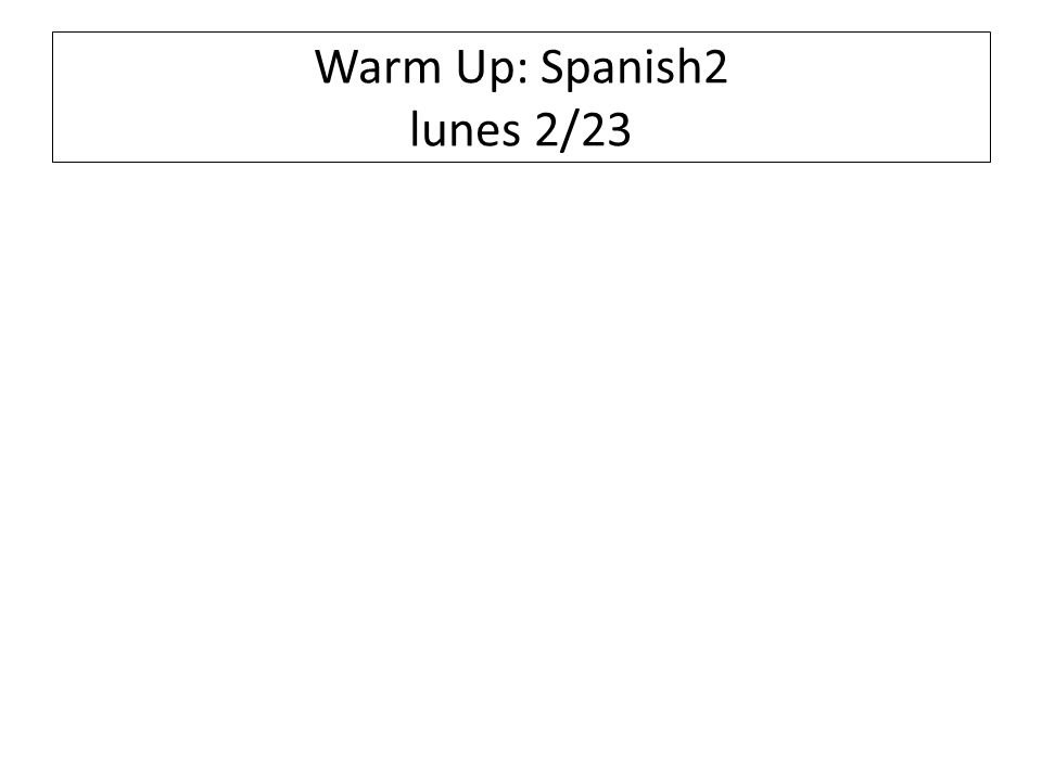 Warm Up: Spanish2 lunes 2/23