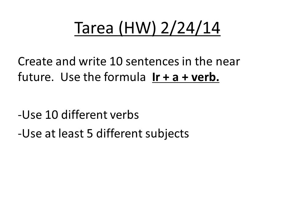 Tarea (HW) 2/24/14 Create and write 10 sentences in the near future.
