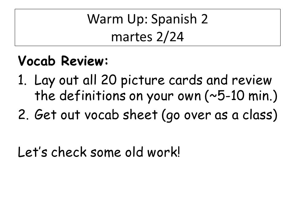 Warm Up: Spanish 2 martes 2/24 Vocab Review: 1.Lay out all 20 picture cards and review the definitions on your own (~5-10 min.) 2.Get out vocab sheet (go over as a class) Let's check some old work!