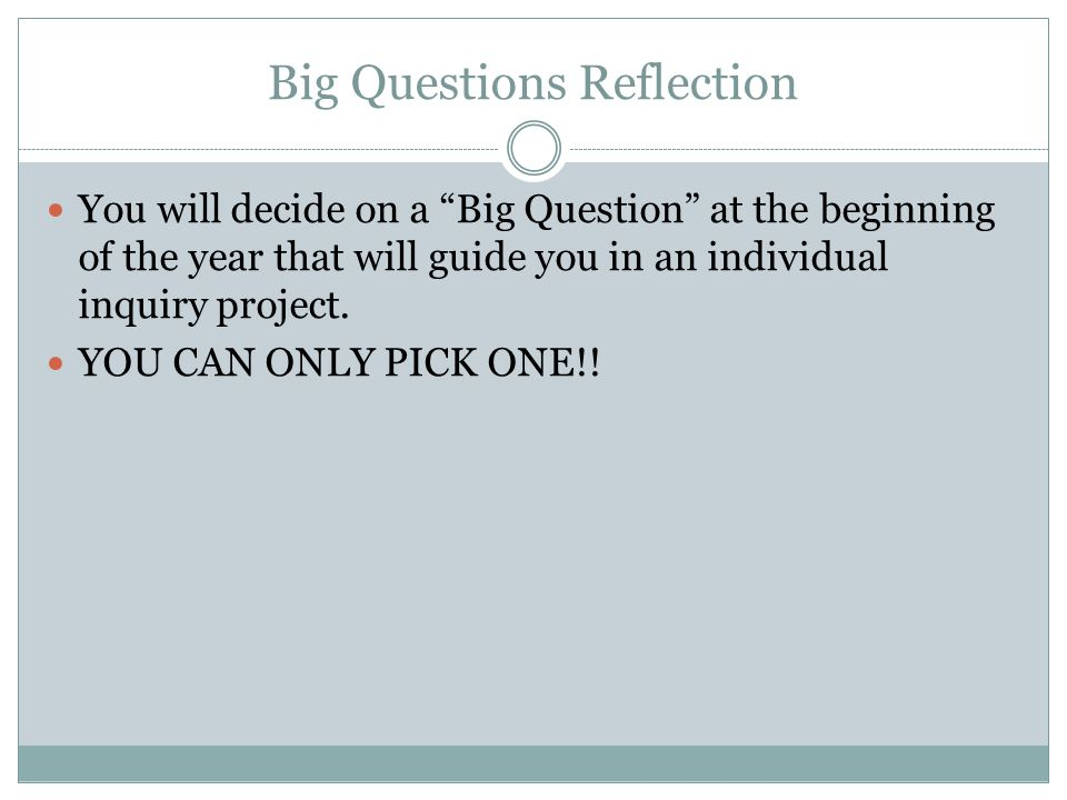 """Big Questions Reflection You will decide on a """"Big Question"""" at the beginning of the year that will guide you in an individual inquiry project. YOU CA"""