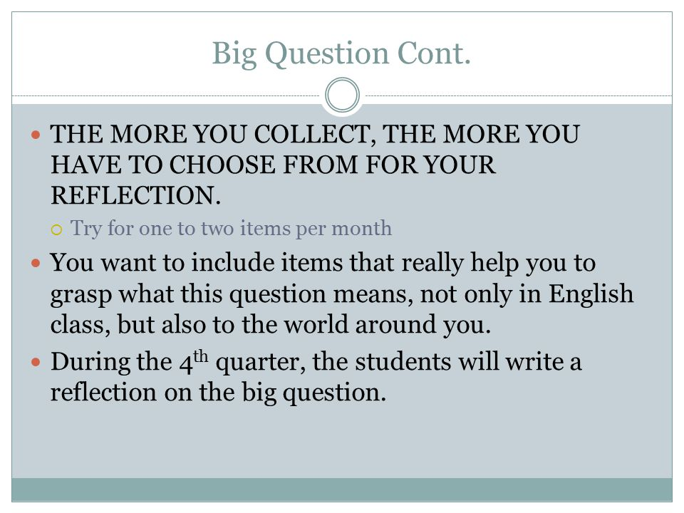 Big Question Cont. THE MORE YOU COLLECT, THE MORE YOU HAVE TO CHOOSE FROM FOR YOUR REFLECTION.