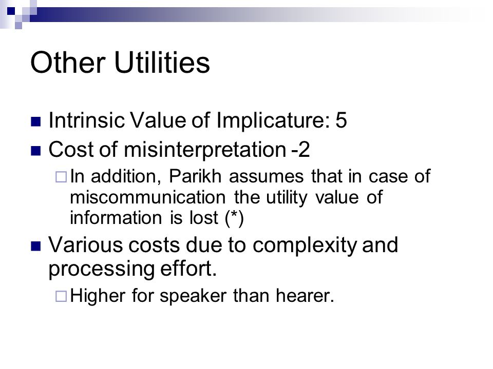 Other Utilities Intrinsic Value of Implicature: 5 Cost of misinterpretation -2  In addition, Parikh assumes that in case of miscommunication the utility value of information is lost (*) Various costs due to complexity and processing effort.