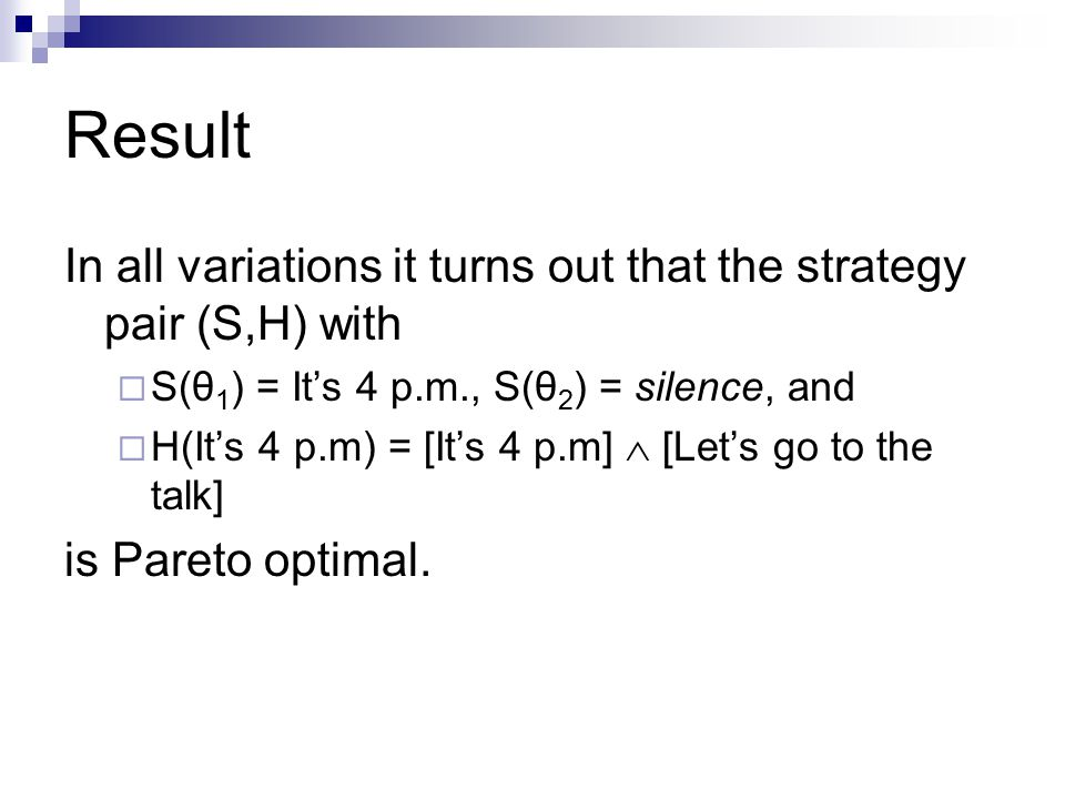 Result In all variations it turns out that the strategy pair (S,H) with  S(θ 1 ) = It's 4 p.m., S(θ 2 ) = silence, and  H(It's 4 p.m) = [It's 4 p.m]  [Let's go to the talk] is Pareto optimal.