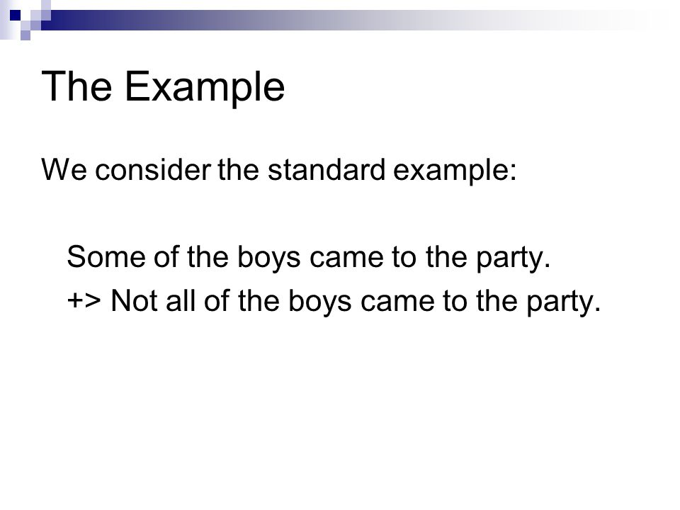 The Example We consider the standard example:  Some of the boys came to the party.