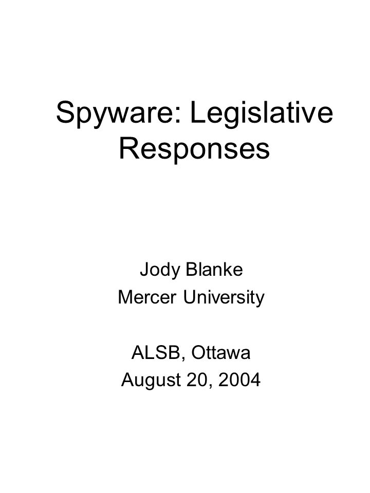Spyware: Legislative Responses Jody Blanke Mercer University ALSB, Ottawa August 20, 2004
