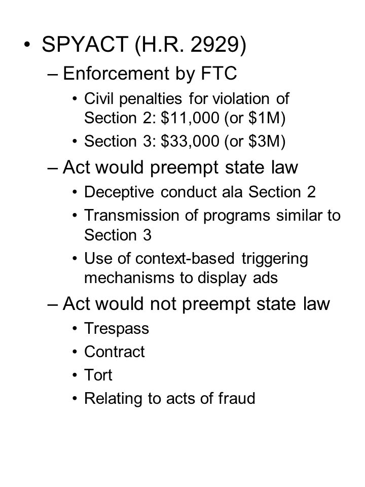 SPYACT (H.R. 2929) –Enforcement by FTC Civil penalties for violation of Section 2: $11,000 (or $1M) Section 3: $33,000 (or $3M) –Act would preempt sta