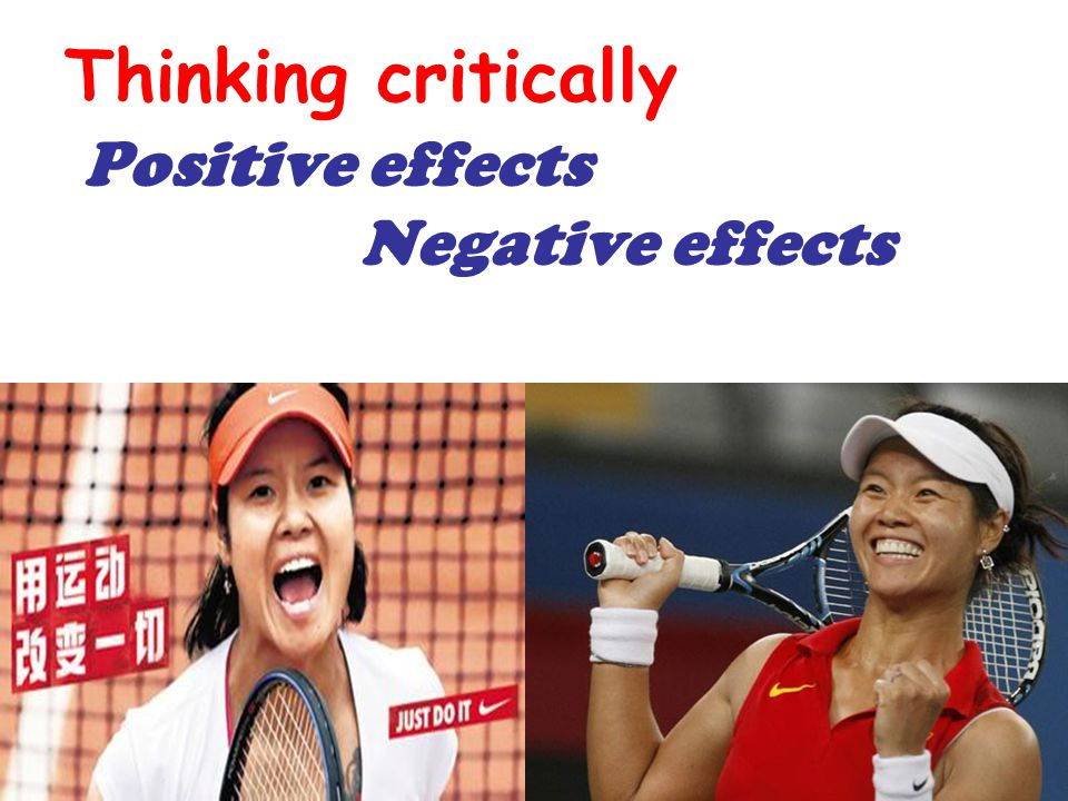 Thinking critically Positive effects Negative effects
