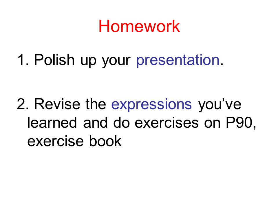 Homework 1. Polish up your presentation. 2.