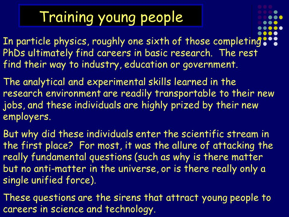 Training young people In particle physics, roughly one sixth of those completing PhDs ultimately find careers in basic research.