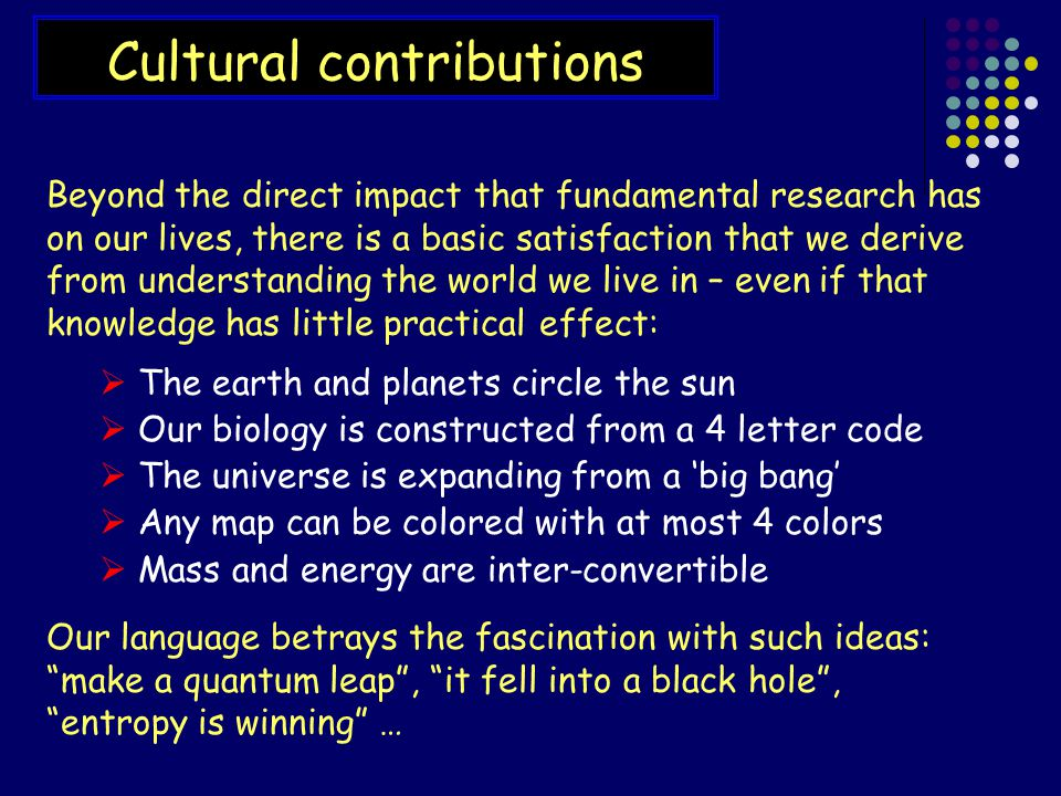 Cultural contributions Beyond the direct impact that fundamental research has on our lives, there is a basic satisfaction that we derive from understanding the world we live in – even if that knowledge has little practical effect:  The earth and planets circle the sun  Our biology is constructed from a 4 letter code  The universe is expanding from a 'big bang'  Any map can be colored with at most 4 colors  Mass and energy are inter-convertible Our language betrays the fascination with such ideas: make a quantum leap , it fell into a black hole , entropy is winning …