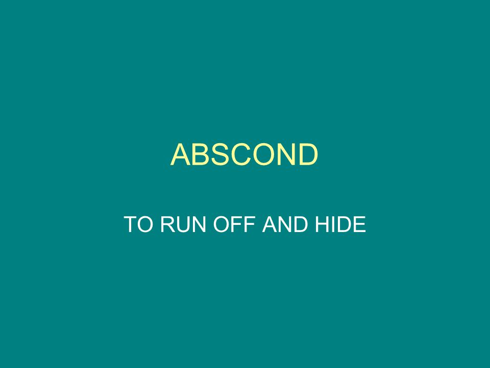ABSCOND TO RUN OFF AND HIDE