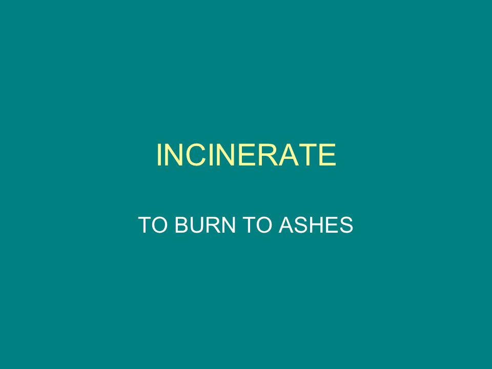 INCINERATE TO BURN TO ASHES