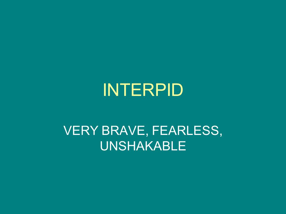 INTERPID VERY BRAVE, FEARLESS, UNSHAKABLE